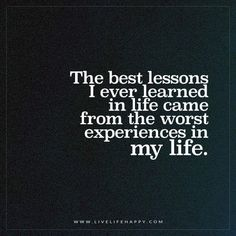 The best lessons I ever learned in life came from the worst experiences in my life.