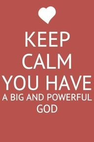 God is our Father and Jesus Christ His Son and the ever present Holy Spirit. We have no reason to be anything but calm.
