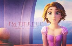 """""""I'm terrified.  What if it's not everything I dreamed it would be?"""" (Tangled)"""