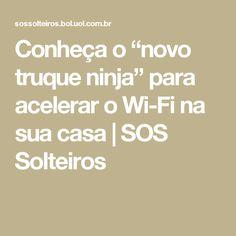 """Conheça o """"novo truque ninja"""" para acelerar o Wi-Fi na sua casa   SOS Solteiros"""