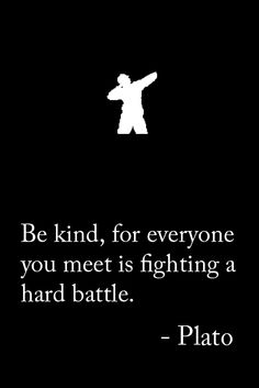 Be kind, for everyone you meet is fighting a hard battle.  - Plato (an ancient 8pm Warrior)