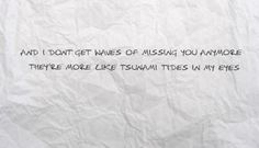 I don't get waves of missing you anymore... Their more like tsunami tides in my eyes.