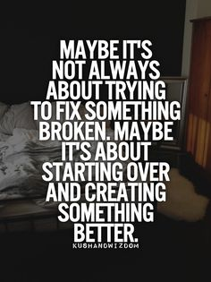 maybe its not always about trying to fix something broken. maybe its about starting over and creating something better.