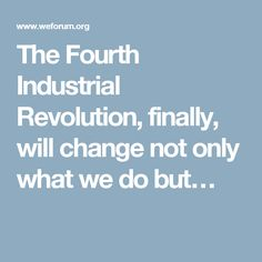 The Fourth Industrial Revolution, finally, will change not only what we do but…