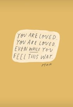 You are loved You are loved Even while you feel this way — Morgan Harper Nichols – Glowwworm