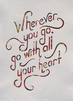 """Wherever you go, go with all your heart.""  dear musketeer: quote"