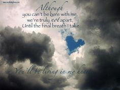 Although you can't be here with me, we're truly not apart, Until the final breath I take you'll be living in my heart. ♥ ♥ ♥
