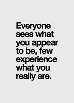 Everyone sees what you appear to be; few experience what you really are... And, even fewer wish to find out! Hold out for those that do!