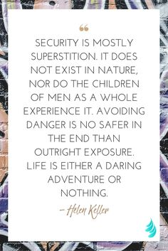 """""""Security is mostly superstition. It does not exist in nature, nor do the children of men as a whole experience it. Avoiding danger is no safer in the end than outright exposure. Life is either a daring adventure or nothing."""" — Helen Keller 
