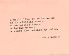 """I would like to be known as an intelligent woman, a courageous woman, a loving woman, a woman who teaches by being."" -- Maya Angelou"