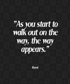 """As you start to walk out on the way, the way appears."" ~ Rumi ~"