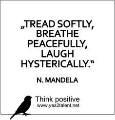 TREAD SOFTLY, BREATHE PEACEFULLY, LAUGH HYSTERICALLY. - Nelson #Mandela #nelsonmandela #thankyoumandela #nelsonmandelarip #treadsoftly #breathepeacefully #laughhysterically #courage #inspiring #motivation #inspiration #leader #teacher #idol #weekend #muse #lifestyle #work #live #live #laugh #smile #freedom #think #positive #thinkahead #thinkpositive