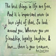 """The best things in life are free. And it is important never to lose sight of that. So look around you. Wherever you see friendship, loyalty, laughter, and love…there is your treasure."" -Neale Donald Walsch"