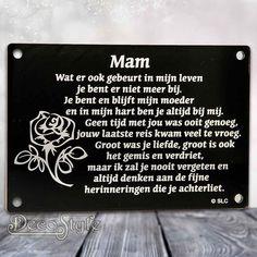 Zwart Acryl gedenkplaatje met zilver spiegelende tekst: Mam Wat er ook gebeurt in mijn leven je bent er niet meer bij. Je bent en blijft mijn moeder en in mijn hart ben je altijd bij mij. Geen tijd met jou was ooit genoeg, jouw laatste reis kwam veel te vroeg. Groot was je liefde, groot …