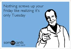 Nothing screws up your Friday like realizing it's only Tuesday. | Weekend Ecard | someecards.com