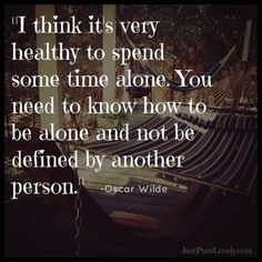 """""""I think it's very healthy to spend some time alone. You need to know how to be alone and not be defined by another person."""" ~ Oscar Wilde"""