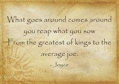 What goes around comes around you reap what you sow From the greatest of kings to the average joe.