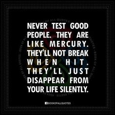 Never test good people. They are like mercury. They'll not break when hit. they'll just disappear fro your life silently.