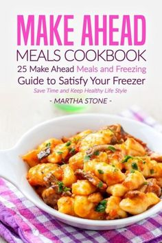 Make Ahead Meals Cookbook: 25 Make Ahead Meals and Freezing Guide to Satisfy Your Freezer - Save Tim