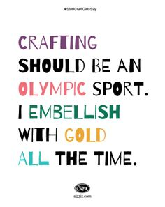 Crafting should be an Olympic Sport. I embellish with gold...all the time.   #CraftQuote #Craft #Sizzix