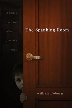 The Spanking Room: A Child's Eye View of the Jehovah's Witnesses