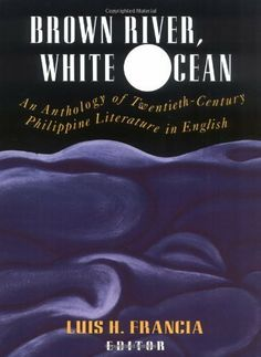 Brown River, White Ocean: An Anthology of Twentieth-Century Philippine Literature in English by Luis H. Francia.