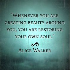 whenever you are creating beauty around you, you are restoring your own soul. #alicewalker