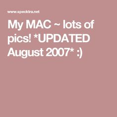 My MAC ~ lots of pics! *UPDATED August 2007* :)