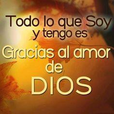 Todo lo que soy y tengo es Gracias al amor de Dios.
