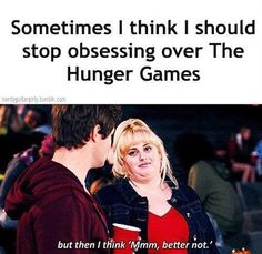 "Sometimes I think I should stop obsessing over The Hunger Games; but then I think, ""Mmmm, better not."""