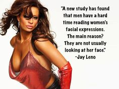 A new study has found that men have a hard time reading women's facial expressions. The main reason? They are not usually looking at her face. ~Jay Leno