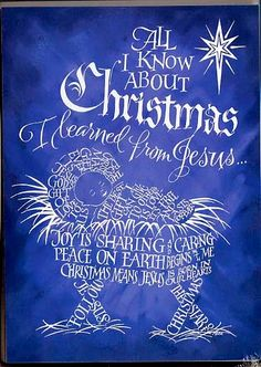 All I know about Christmas I learned from Jesus Calligram Words: Joy is Sharing and Caring-Peace on Earth Begins with me-Christmas means Jesus is born in our hearts-The best gift I can give to others is love it's free and lasts forever-The best Christmas gift ever is Jesus-God's gift to us