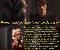 """""""Remember, revenge is not the Jedi way."""" """"Oh, revenge. You mean like that one time you slaughtered a whole village of sand people including children which I know because your wife who looks like she could die any second of sadness told me which also brings up the point that you have a wife which is against eh so called 'Jedi Way' man how many of these rules have you broken no wonder they won't make you a Jedi Master."""""""