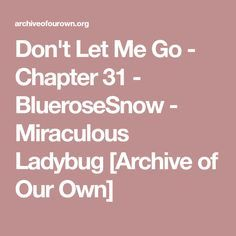 Don't Let Me Go - Chapter 31 - BlueroseSnow - Miraculous Ladybug [Archive of Our Own]