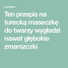 Ten przepis na turecką maseczkę do twarzy wygładzi nawet głębokie zmarszczki Face Care, Skin Care, Face Massage, Home Remedies, Health And Beauty, Health Fitness, Hair Beauty, Bonsai, Manicure