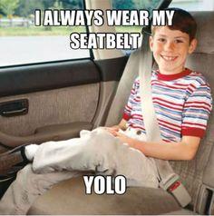 I always wear my seatbelt. YOLO. It's funny cuz it's true
