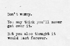 """""""Don't worry. You may think you'll never get over it. But you also thought it would last forever.""""  So true!"""