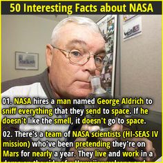 1. NASA hires a man named George Aldrich to sniff everything that they send to space. If he doesn't like the smell, it doesn't go to space. 2. The second American in space (Gus Grissom) had hayfever and was almost disqualified from astronaut training until NASA realized the absence of pollen in space.