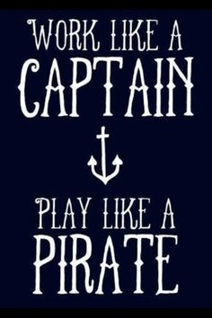 My new motto.work like a captain, play like a Pirate by lalakay Great Quotes, Quotes To Live By, Me Quotes, Inspirational Quotes, Play Quotes, Work Quotes, Motivational Quotes, The Words, Travel Qoutes