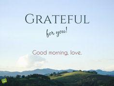 Grateful for you! Good morning, love.