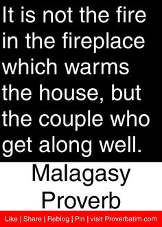 It is not the fire in the fireplace which warms the house, but the couple who get along well. - Malagasy Proverb #proverbs #quotes