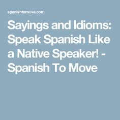 Sayings and Idioms: Speak Spanish Like a Native Speaker! - Spanish To Move