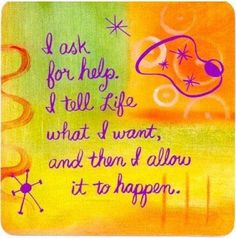 I ask for help.  I tell Life what i want, and then i allow it to happen...... Louise Hay