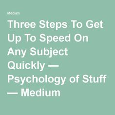 Three Steps To Get Up To Speed On Any Subject Quickly — Psychology of Stuff — Medium
