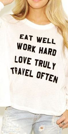 LOVE this shirt! Eat Well - Work Hard - Love Truly - Travel Often