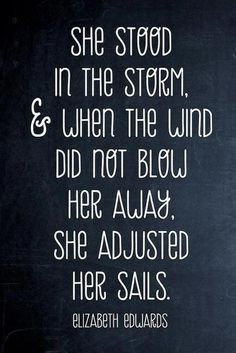 She stood in the storm and when the wind did not blow her away, she adjusted her sails. - elizabeth edwards