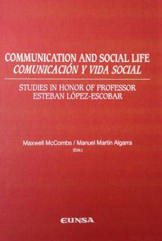 Communication and social life : studies in honor of professor Esteban López-Escobar = Comunicacion y vida social : estudios en honor del profesor Esteban López-Escobar / Maxwell McCombs, Manuel Martín Algarra (Eds.)