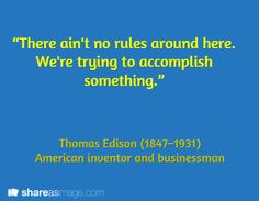 """""""There ain't no rules around here. We're trying to accomplish something.""""    / Thomas Edison (1847–1931)  American inventor and businessman"""