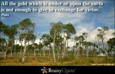 All the gold which is under or upon the earth is not enough to give in exchange for virtue. - Plato