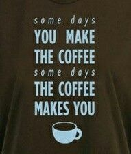 Some days, you make the coffee . Some days the #coffee makes you.